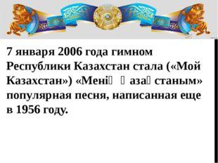 7 января 2006 года гимном Республики Казахстан стала («Мой Казахстан») «Мені