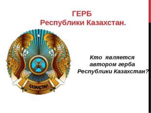 ГЕРБ Республики Казахстан. Кто является автором герба Республики Казахстан?