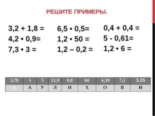 РЕШИТЕ ПРИМЕРЫ. 3,2 + 1,8 = 4,2 • 0,9= 7,3 • 3 = 0,4 +0,4= 5 - 0,61= 1,2 •