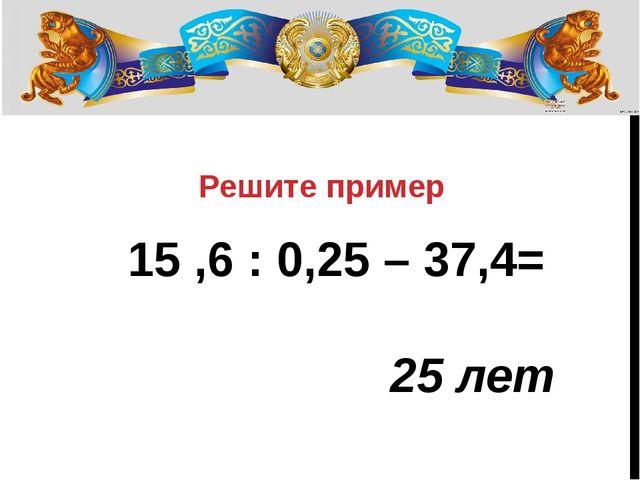 Решите пример 15 ,6 : 0,25 – 37,4= 25 лет