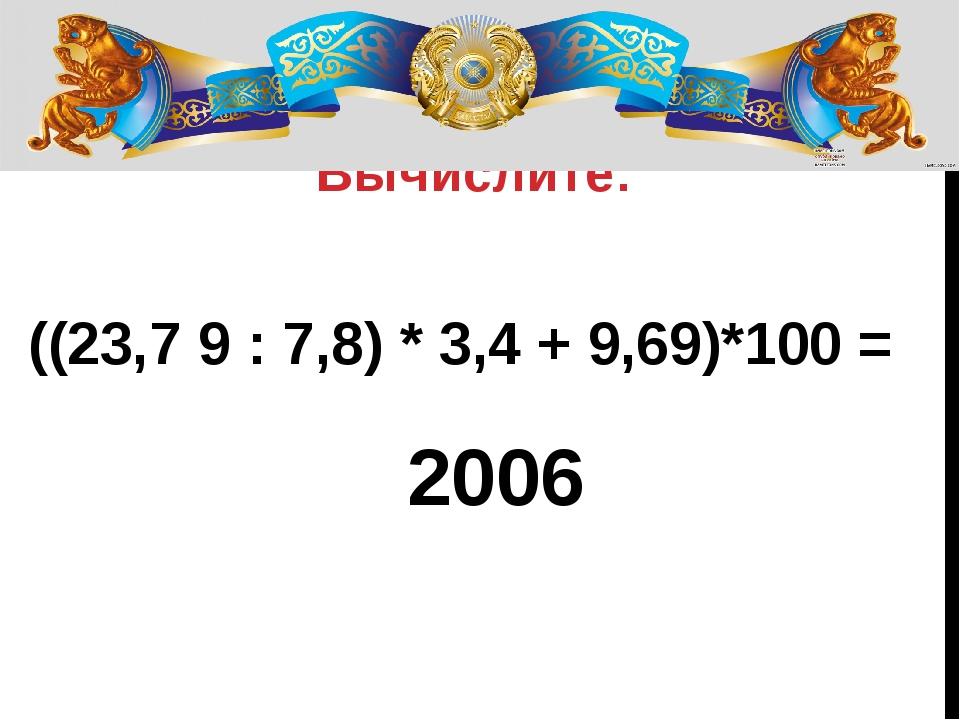 Вычислите: ((23,7 9 : 7,8) * 3,4 + 9,69)*100 = 2006