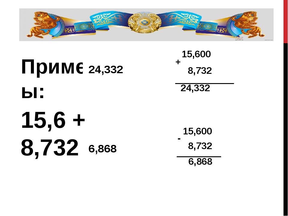 Примеры: 15,6 + 8,732 = 15,6 – 8,732 = 24,332 6,868 15,600 8,732 24,332 + 15,...