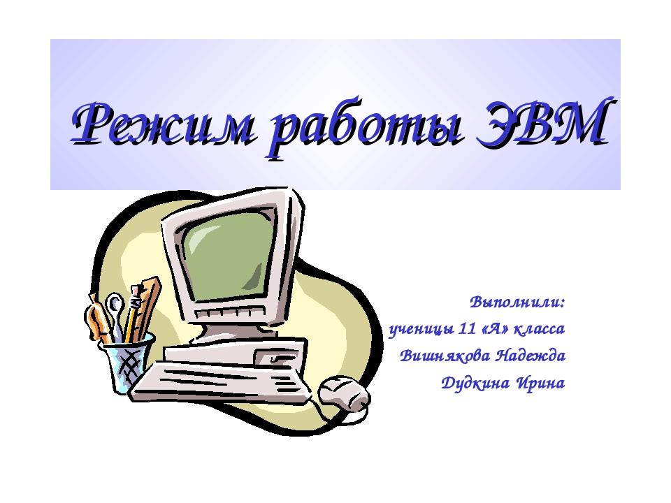 Режим работы ЭВМ Выполнили: ученицы 11 «А» класса Вишнякова Надежда Дудкина И...