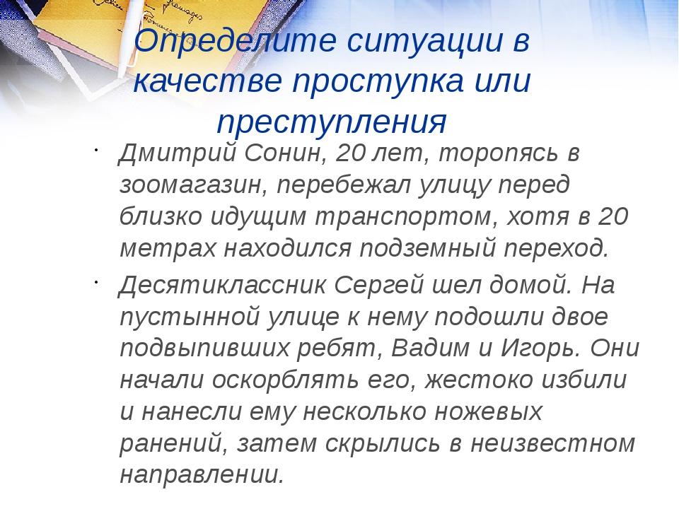 Определите ситуации в качестве проступка или преступления Дмитрий Сонин, 20 л...
