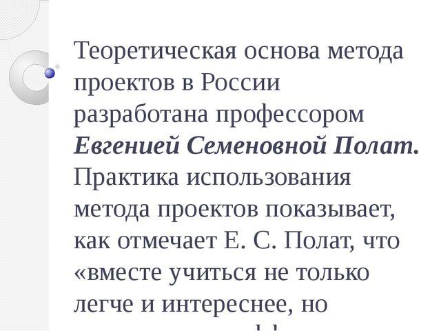 Теоретическая основа метода проектов вРоссии разработана профессором Евгение...