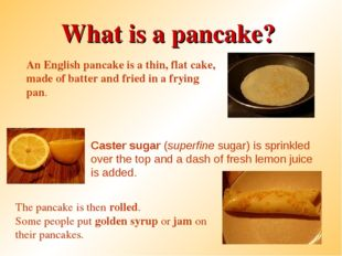 What is a pancake? An English pancake is a thin, flat cake, made of batter an