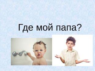 Где мой папа?