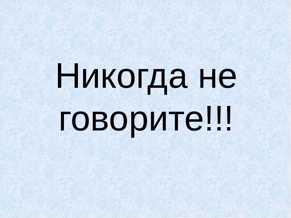Никогда не говорите!!!