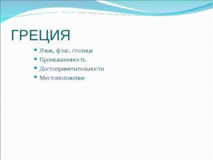 ГРЕЦИЯ Язык, флаг, столица Промышленность Достопримечательности Местоположение