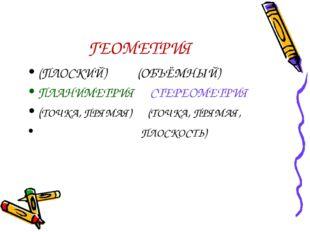 ГЕОМЕТРИЯ (ПЛОСКИЙ) (ОБЪЁМНЫЙ) ПЛАНИМЕТРИЯ СТЕРЕОМЕТРИЯ (ТОЧКА, ПРЯМАЯ) (ТОЧК