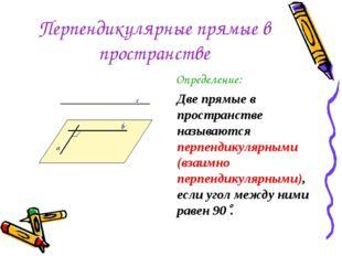 Перпендикулярные прямые в пространстве Определение: Две прямые в пространстве