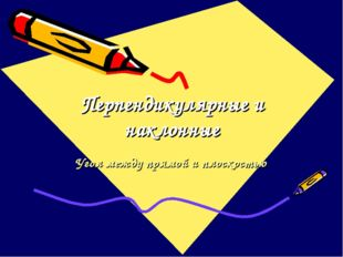 Перпендикулярные и наклонные Угол между прямой и плоскостью