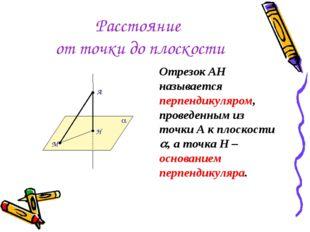 Расстояние от точки до плоскости Отрезок АН называется перпендикуляром, прове