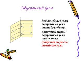 Двугранный угол Все линейные углы двугранного угла равны друг другу. Градусно