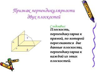 Признак перпендикулярности двух плоскостей Следствие: Плоскость, перпендикуля