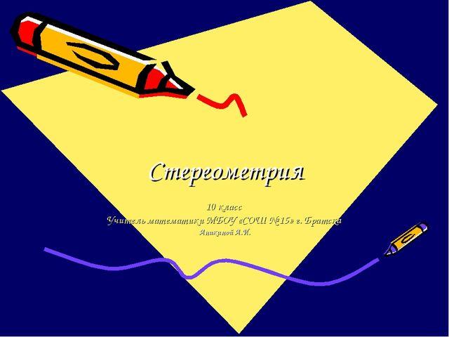 Стереометрия 10 класс Учитель математики МБОУ «СОШ № 15» г. Братска Аникиной...