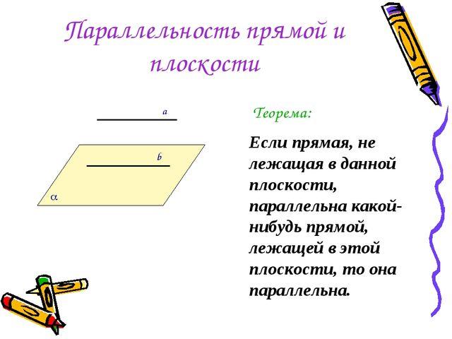 Параллельность прямой и плоскости Теорема: Если прямая, не лежащая в данной п...