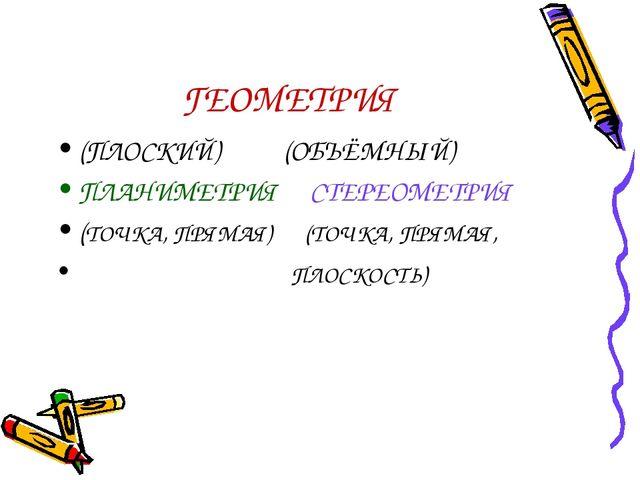 ГЕОМЕТРИЯ (ПЛОСКИЙ) (ОБЪЁМНЫЙ) ПЛАНИМЕТРИЯ СТЕРЕОМЕТРИЯ (ТОЧКА, ПРЯМАЯ) (ТОЧК...