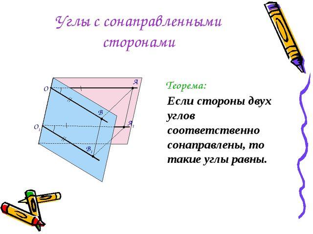 Углы с сонаправленными сторонами Теорема: Если стороны двух углов соответстве...