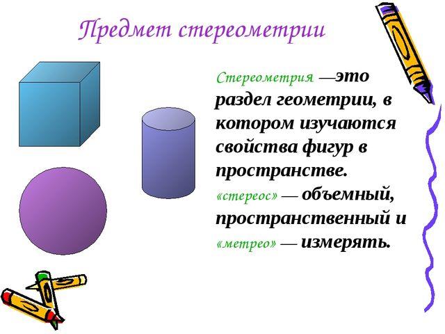 Предмет стереометрии Стереометрия —это раздел геометрии, в котором изучаются...
