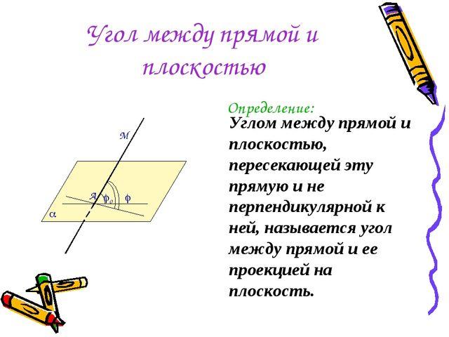 Угол между прямой и плоскостью Определение: Углом между прямой и плоскостью,...