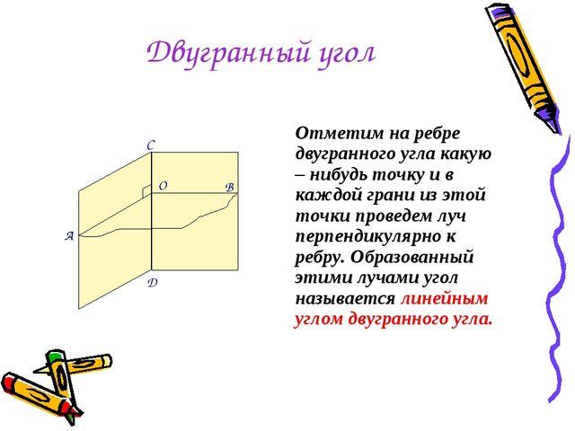 Двугранный угол Отметим на ребре двугранного угла какую – нибудь точку и в ка...