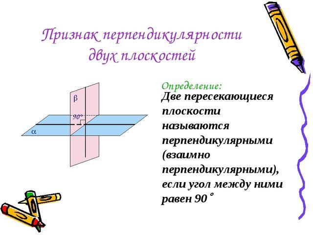 Признак перпендикулярности двух плоскостей Определение: Две пересекающиеся пл...
