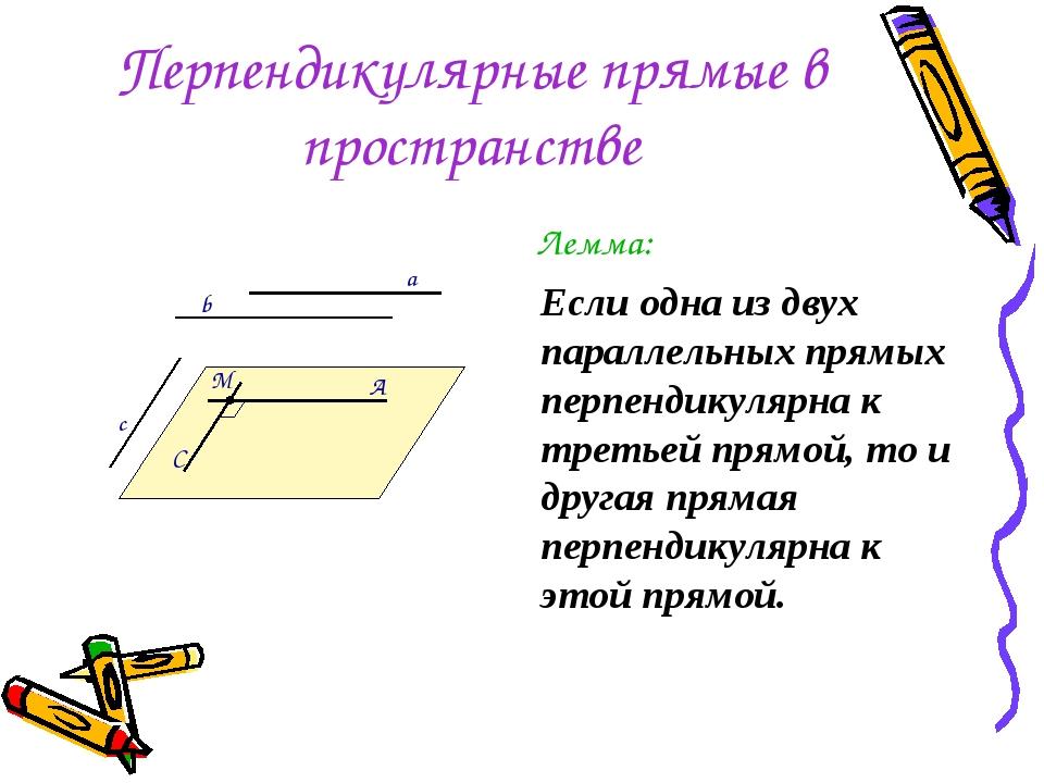 Перпендикулярные прямые в пространстве Лемма: Если одна из двух параллельных...