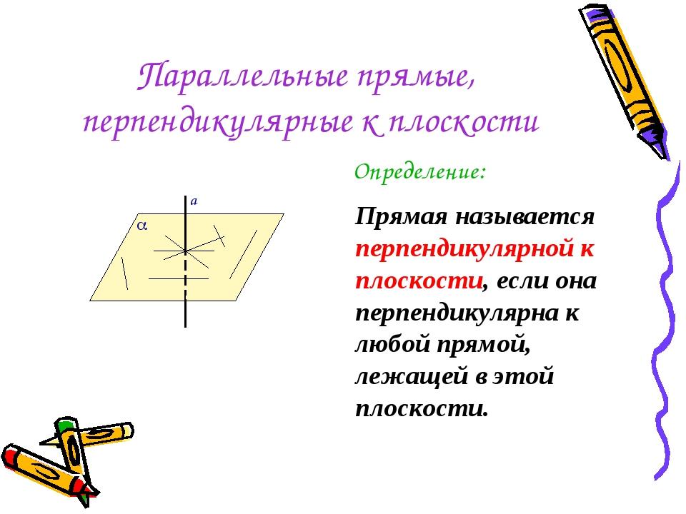 Параллельные прямые, перпендикулярные к плоскости Определение: Прямая называе...