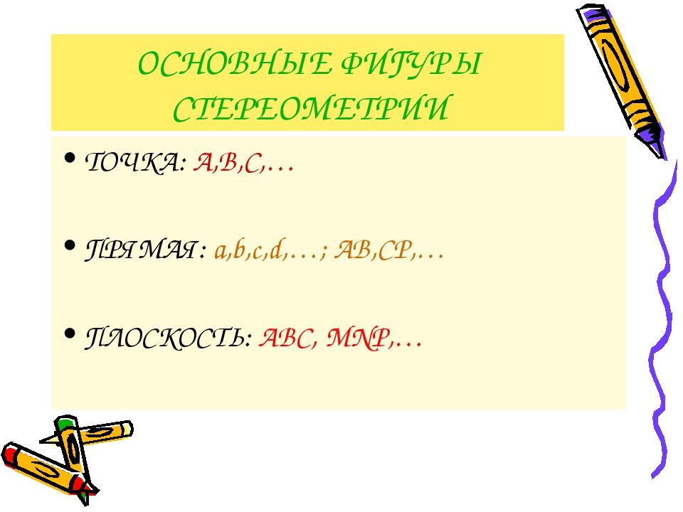 ОСНОВНЫЕ ФИГУРЫ СТЕРЕОМЕТРИИ ТОЧКА: А,В,С,… ПРЯМАЯ: а,b,c,d,…; АВ,СР,… ПЛОСКО...