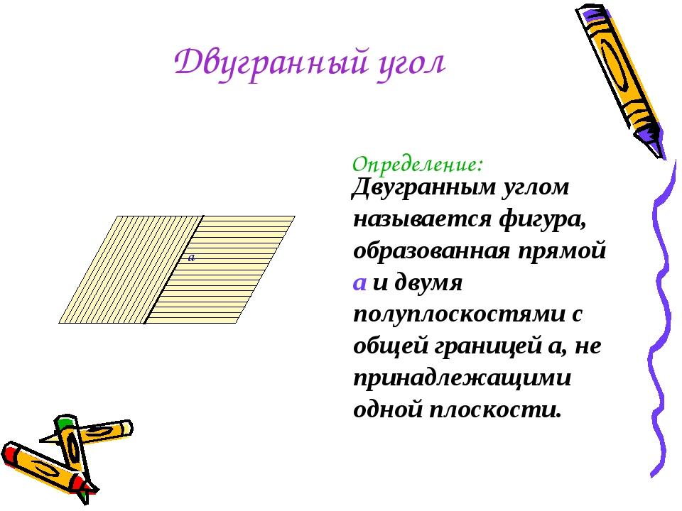 Двугранный угол Определение: a Двугранным углом называется фигура, образованн...