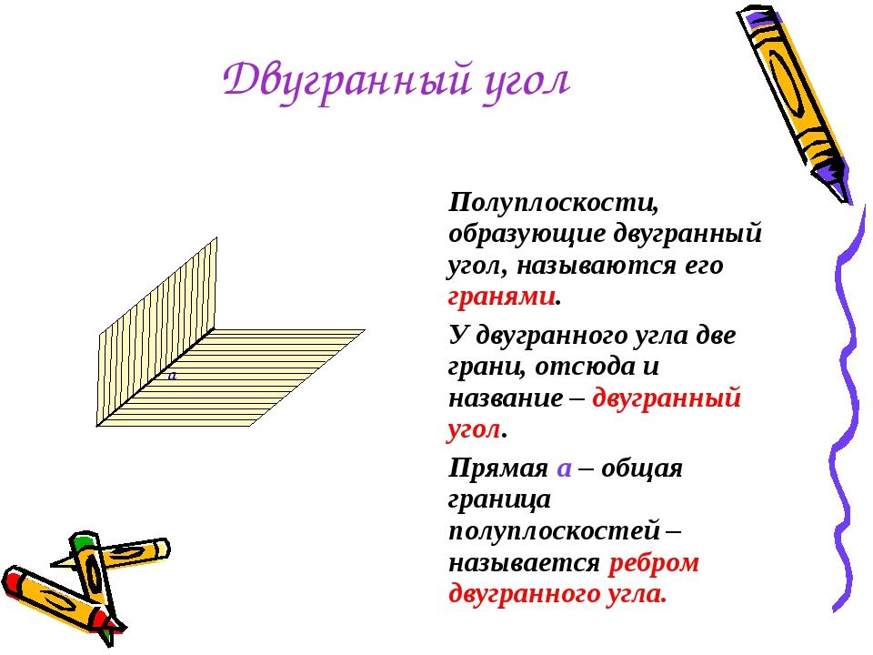 Двугранный угол Полуплоскости, образующие двугранный угол, называются его гра...