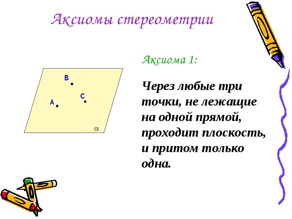 Аксиомы стереометрии Аксиома 1: Через любые три точки, не лежащие на одной пр...