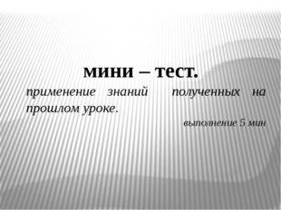 мини – тест. применение знаний полученных на прошлом уроке. выполнение 5 мин