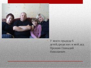 У моего прадеда 6 детей,среди них и мой дед Прошин Геннадий Николаевич