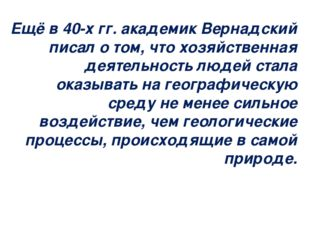 Ещё в 40-х гг. академик Вернадский писал о том, что хозяйственная деятельност