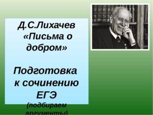 Д.С.Лихачев «Письма о добром» Подготовка к сочинению ЕГЭ (подбираем аргументы)