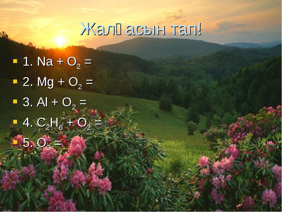 Жалғасын тап! 1. Na + O2 = 2. Mg + O2 = 3. Al + O2 = 4. C2H6 + O2 = 5. O3 =