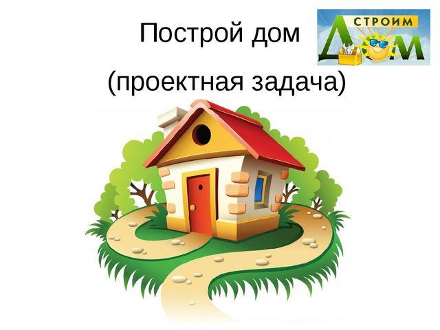 Построй дом (проектная задача)