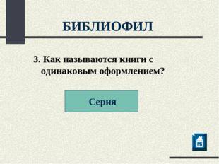 3. Как называются книги с одинаковым оформлением? Серия БИБЛИОФИЛ
