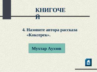 Мухтар Ауэзов КНИГОЧЕЙ 4. Назовите автора рассказа «Коксерек».
