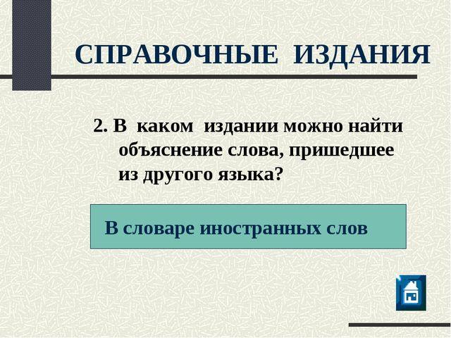 СПРАВОЧНЫЕ ИЗДАНИЯ В словаре иностранных слов 2. В каком издании можно найти...
