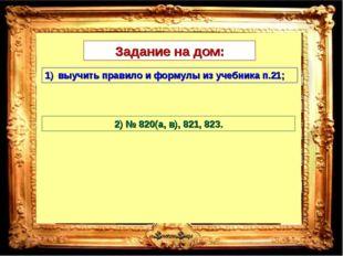Задание на дом: выучить правило и формулы из учебника п.21; 2) № 820(а, в), 8