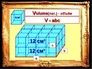 4 • 3 12 см3 • 2 = 24см3 V = длина • ширина • высота a b c a b c V = abc Volu