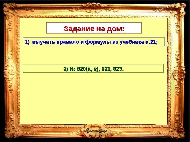 Задание на дом: выучить правило и формулы из учебника п.21; 2) № 820(а, в), 8...