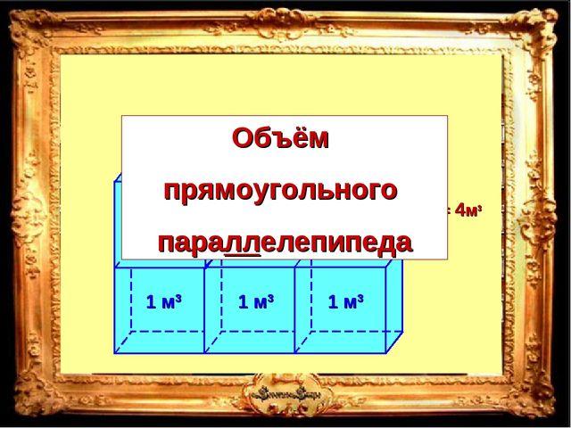 V = 1 м3 +1 м3 +1 м3 +1 м3 = 4м3 Объём прямоугольного параллелепипеда