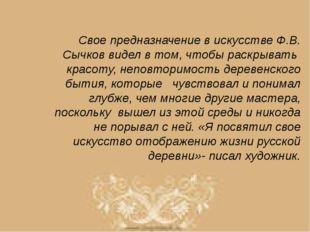 Свое предназначение в искусстве Ф.В. Сычков видел в том, чтобы раскрывать кра