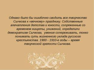 Однако было бы ошибочно сводить все творчество Сычкова к «вечному» празднику.