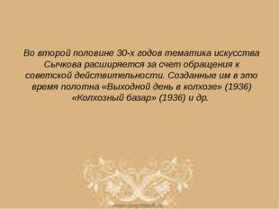Во второй половине 30-х годов тематика искусства Сычкова расширяется за счет