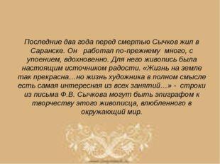Последние два года перед смертью Сычков жил в Саранске. Он работал по-прежнем